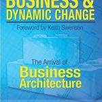 Business and Dynamic Change The Arrival of Business Architecture
